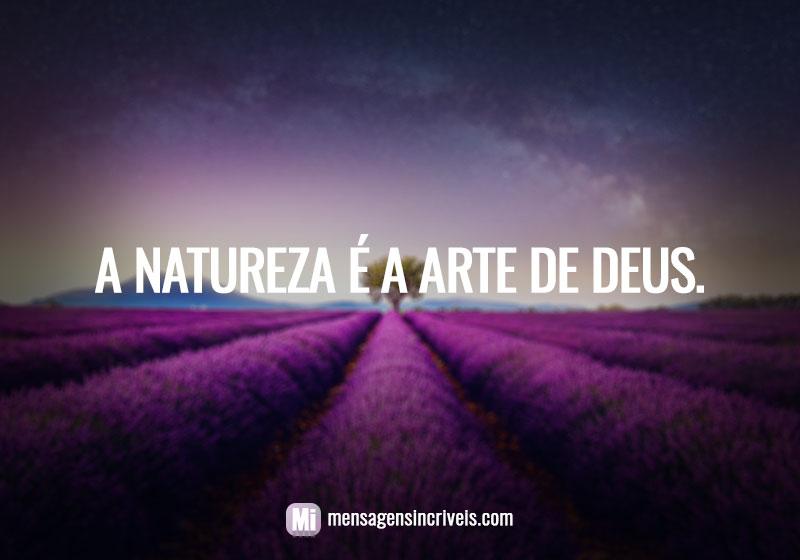 A natureza é a arte de Deus.