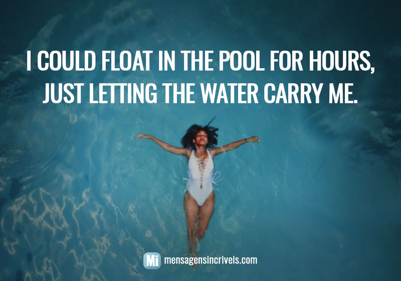 I could float in the pool for hours, just letting the water carry me.