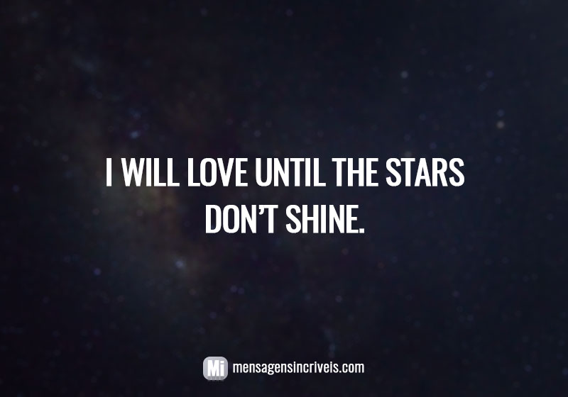 I will love until the stars don't shine.