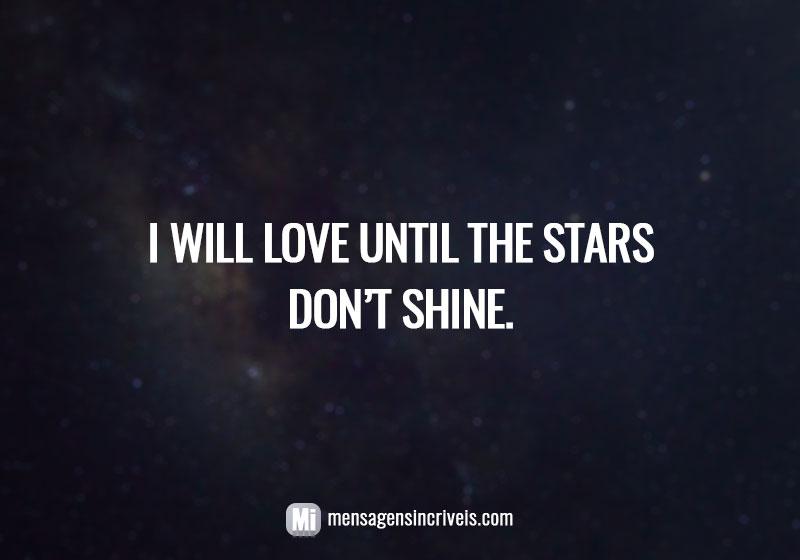 https://www.mensagensincriveis.com/wp-content/uploads/2019/08/I-will-love-until-the-stars-dont-shine.jpg