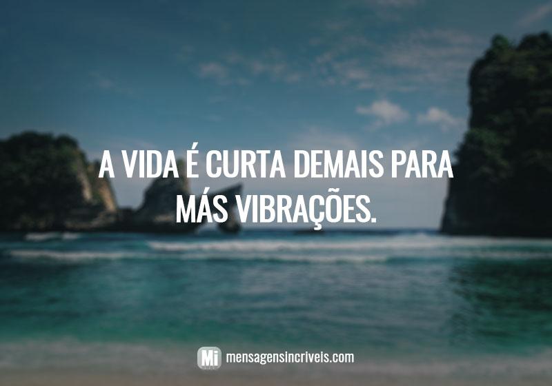 A vida é curta demais para más vibrações.