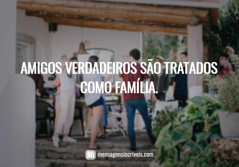 Amigos verdadeiros são tratados como família.