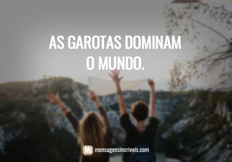 As garotas dominam o mundo.