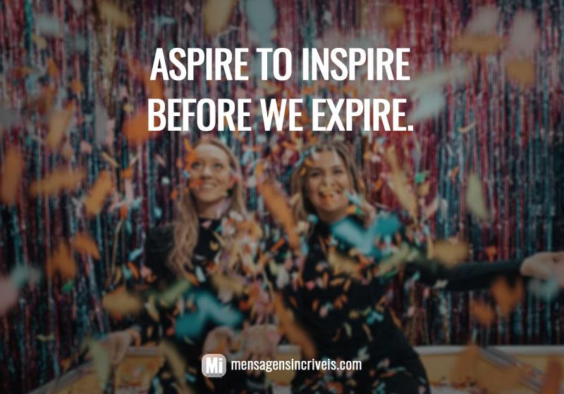 Aspire to inspire before we expire.