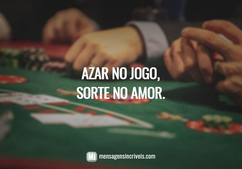 Azar no jogo, sorte no amor.