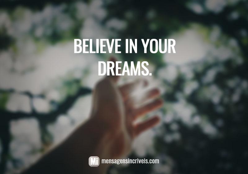 Believe in your dreams. / Acredite nos seus sonhos.