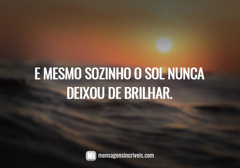 https://www.mensagensincriveis.com/wp-content/uploads/2019/08/e-mesmo-sozinho-o-sol-nunca-deixou-de-brilhar.jpg