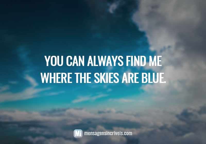 You can always find me where the skies are blue.