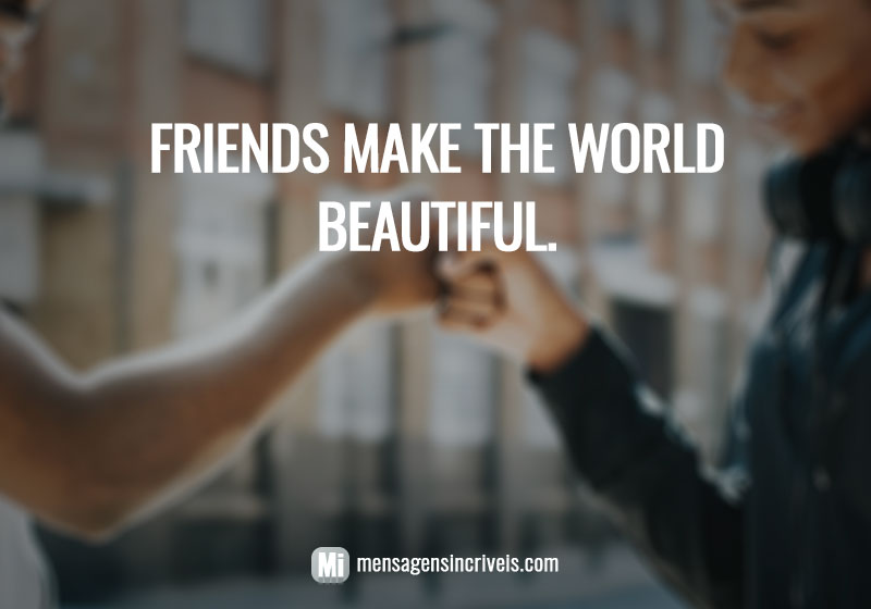 Friends make the world beautiful.