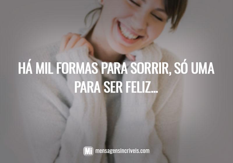 Há mil formas para sorrir, só uma para ser feliz...