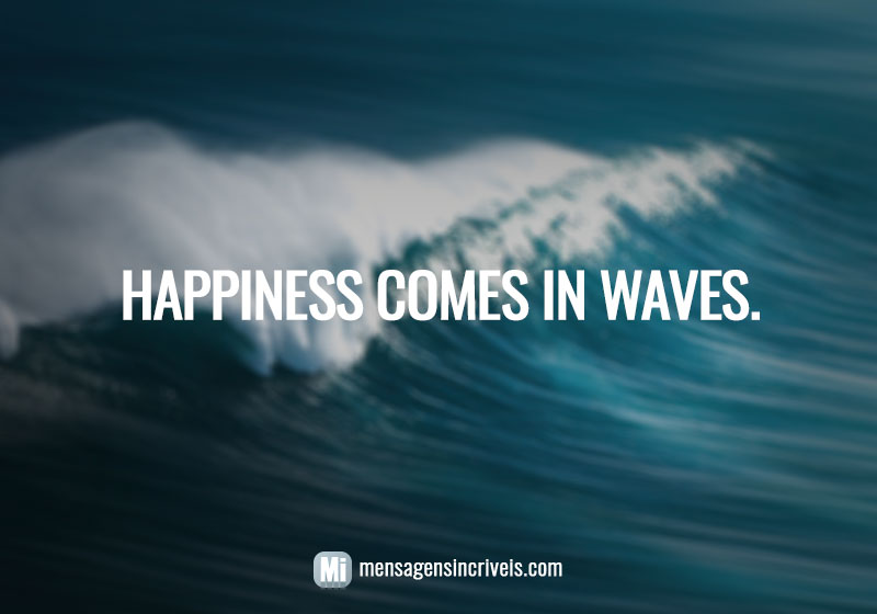 Happiness come in waves.