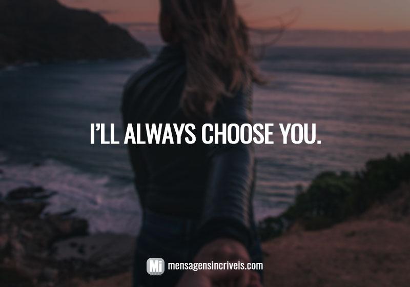 https://www.mensagensincriveis.com/wp-content/uploads/2019/08/ill-always-choose-you.jpg
