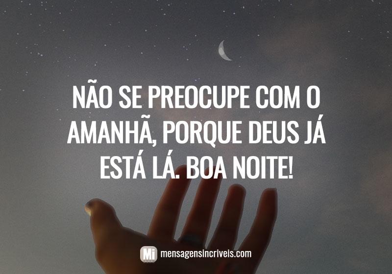 Não se preocupe com o amanhã, porque Deus já está lá. Boa noite!