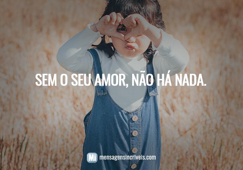 Sem o seu amor, não há nada.