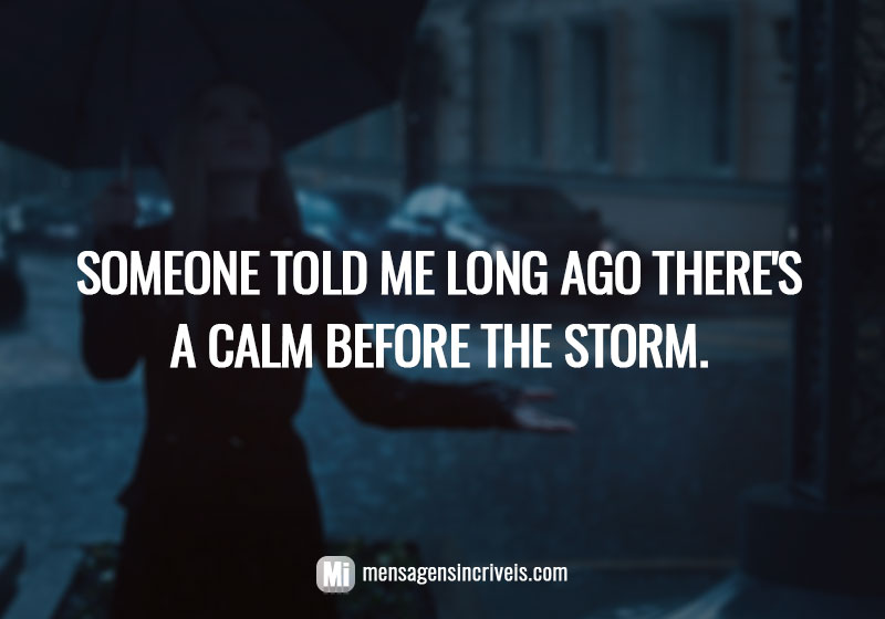Someone told me long ago there's a calm before the storm.