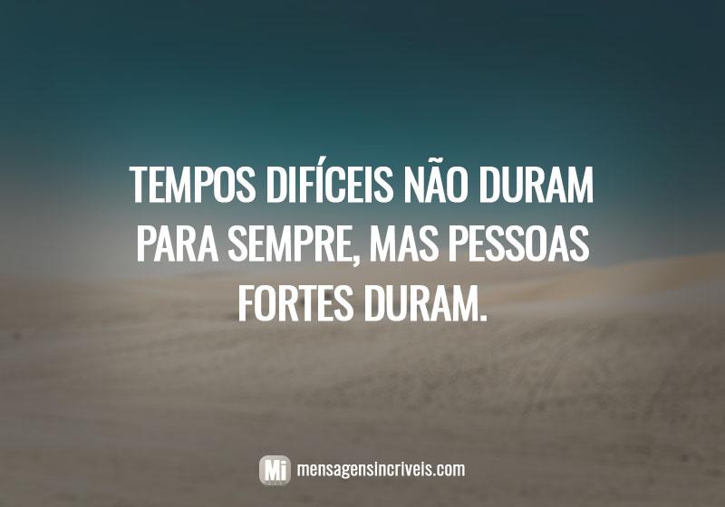 Tempos difíceis não duram para sempre, mas pessoas fortes duram.
