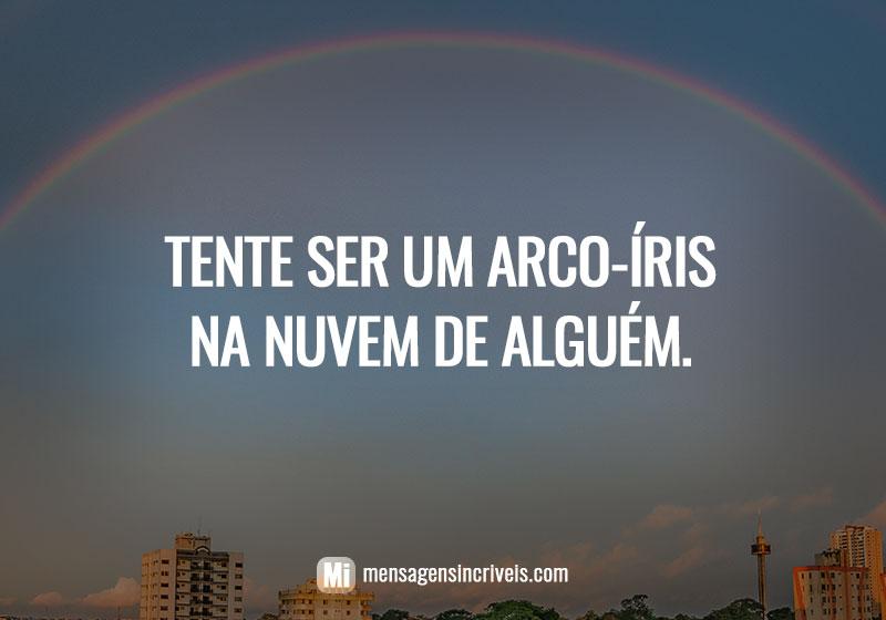 Tente ser um arco-íris na nuvem de alguém.