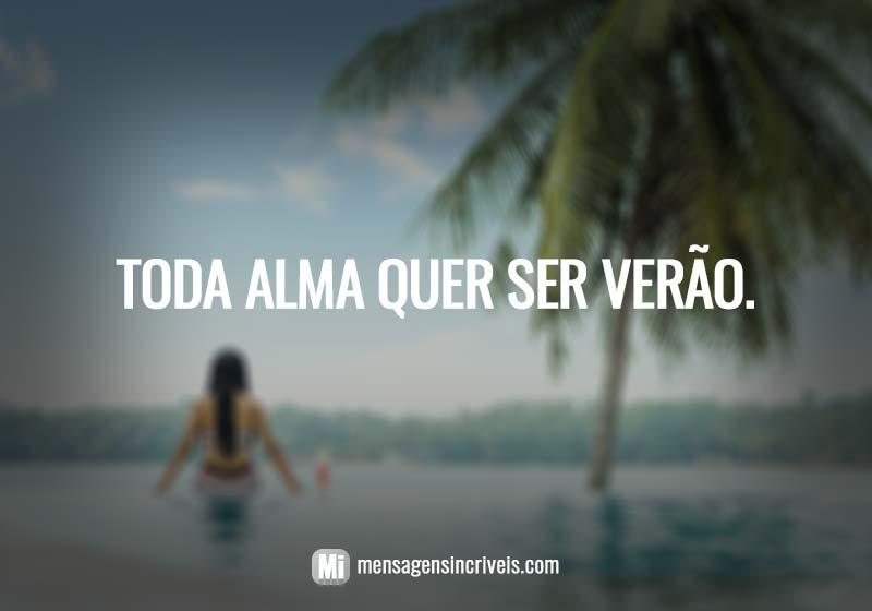 https://www.mensagensincriveis.com/wp-content/uploads/2019/08/toda-alma-quer-ser-verao.jpg