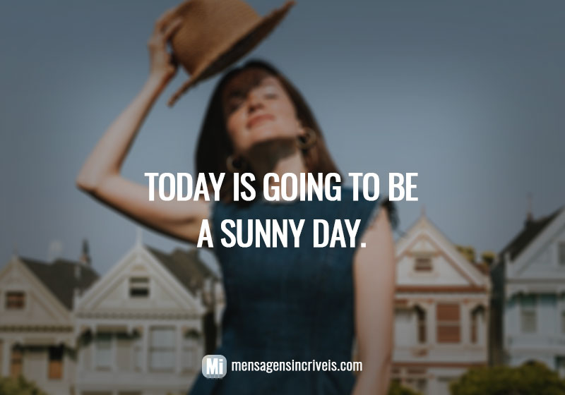 Today is going to be a sunny day.