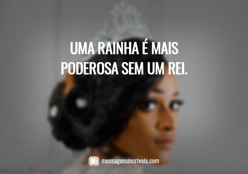 Uma rainha é mais poderosa sem um rei.