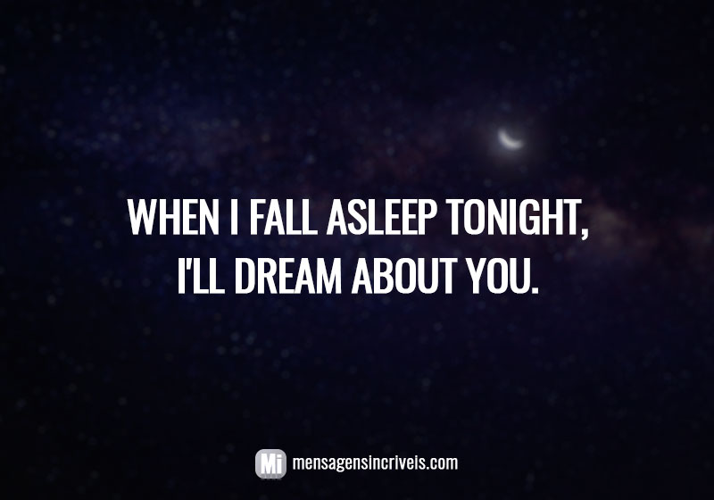 When I fall asleep tonight, I'll dream about you.