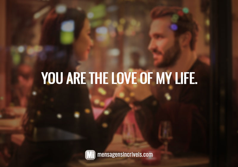 You are the love of my life.