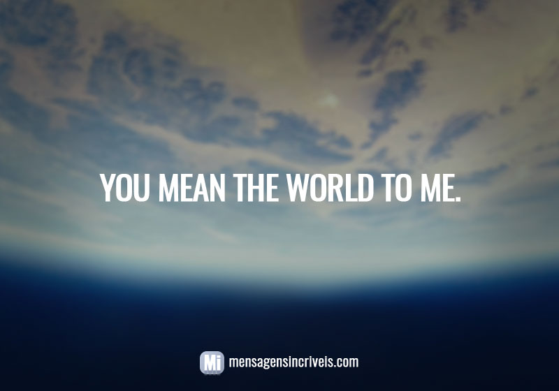 You mean the world to me.