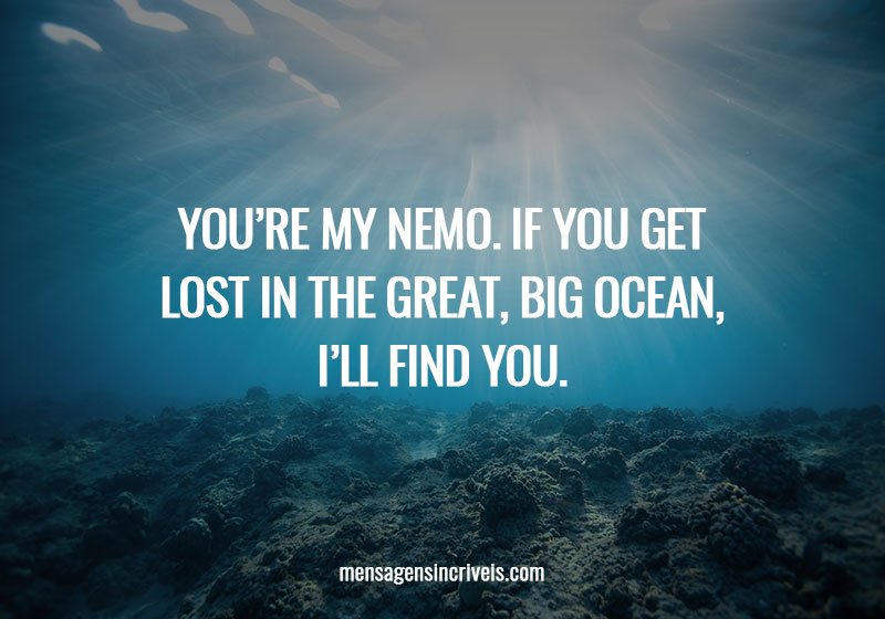 You're my Nemo. If you get lost in the great, big ocean, I'll find you.