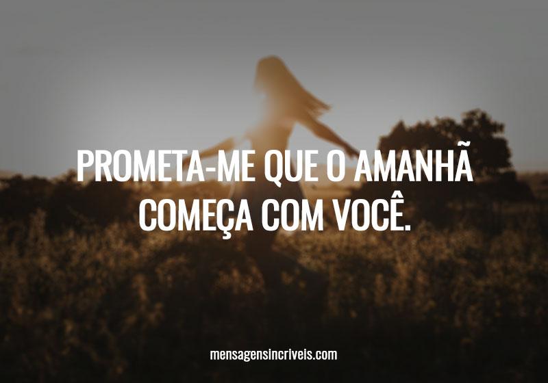 Prometa-me que o amanhã começa com você.