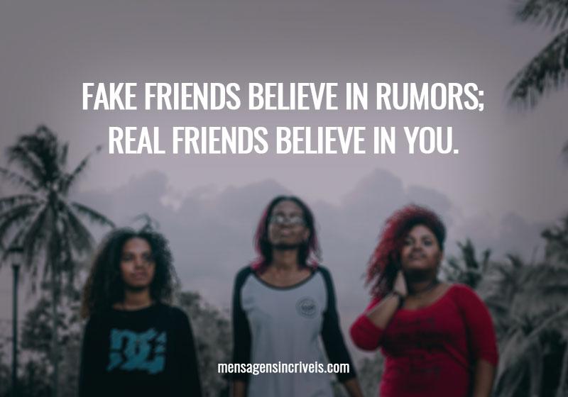 Fake friends believe in rumors; real friends believe in you.