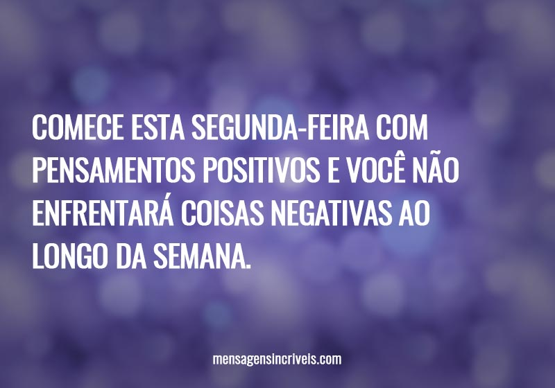 Comece esta segunda-feira com pensamentos positivos e você não enfrentará coisas negativas ao longo da semana.