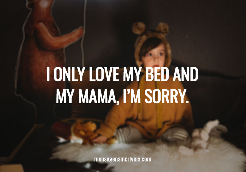 I only love my bed and my mama, I'm sorry.
