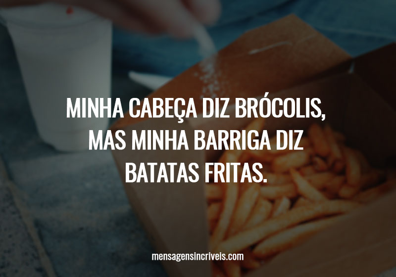 Minha cabeça diz brócolis, mas minha barriga diz batatas fritas.