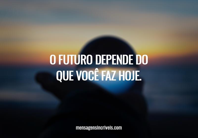 O futuro depende do que você faz hoje.