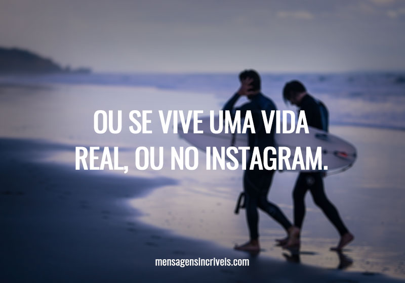 Ou se vive uma vida real, ou no Instagram.