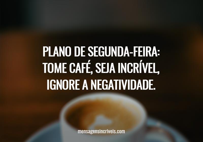 Plano de segunda-feira: tome café, seja incrível, ignore a negatividade.