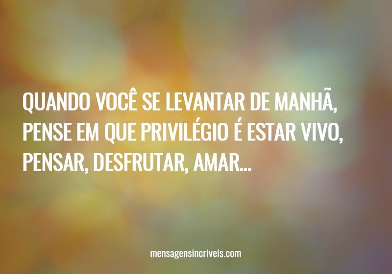Quando você se levantar de manhã, pense em que privilégio é estar vivo, pensar, desfrutar, amar…