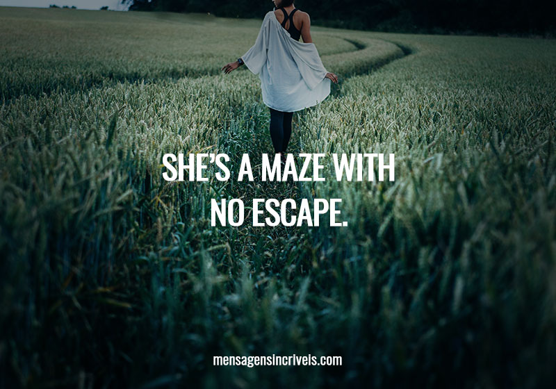 She's a maze with no escape.