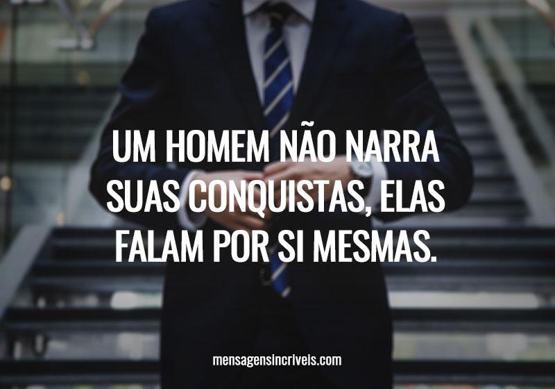 Um homem não narra suas conquistas, elas falam por si mesmas.