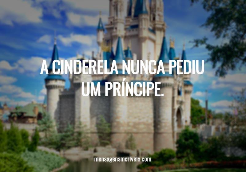 A Cinderela nunca pediu um príncipe.