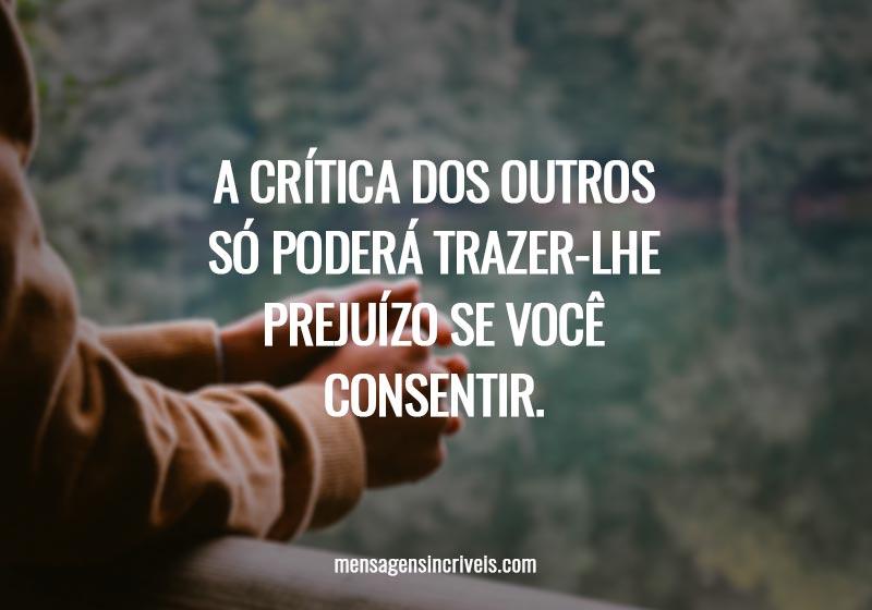 A crítica dos outros só poderá trazer-lhe prejuízo se você consentir.