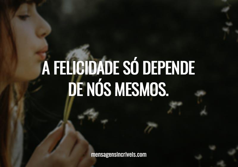 A felicidade só depende de nós mesmos.