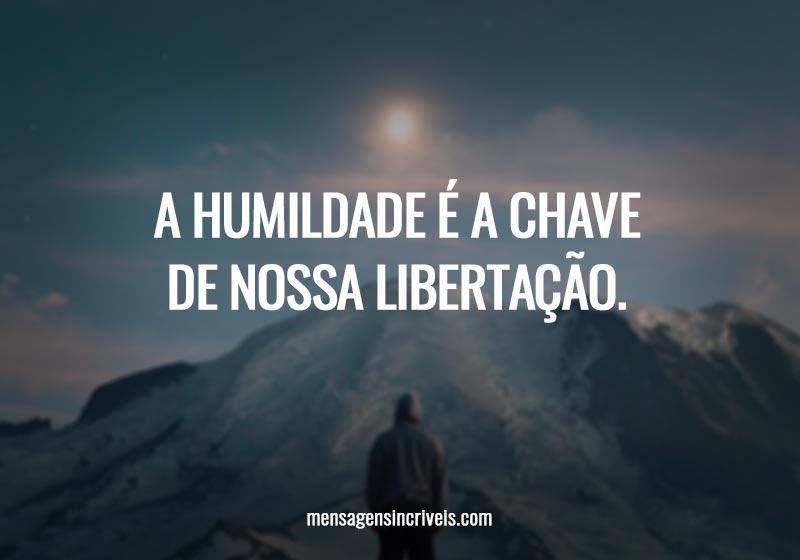 A humildade é a chave de nossa libertação.