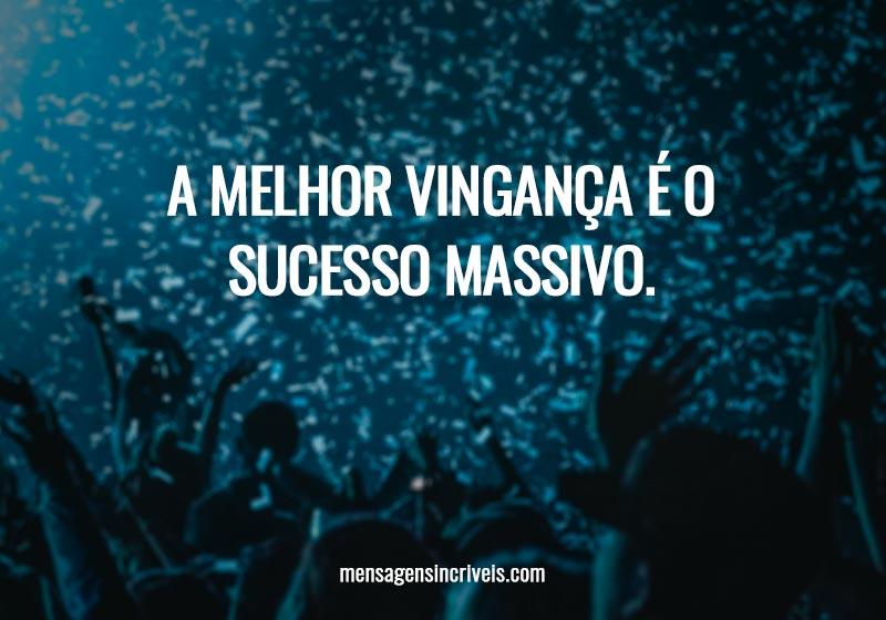 A melhor vingança é o sucesso massivo.