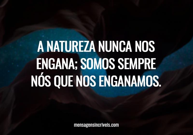 A natureza nunca nos engana; somos sempre nós que nos enganamos.