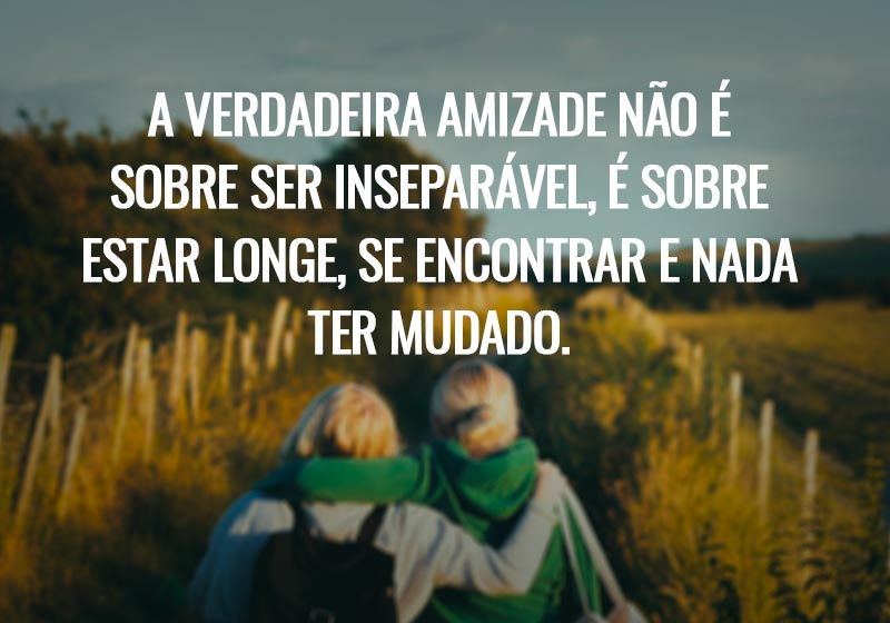 A verdadeira amizade não é sobre ser inseparável, é sobre estar longe, se encontrar e nada ter mudado.