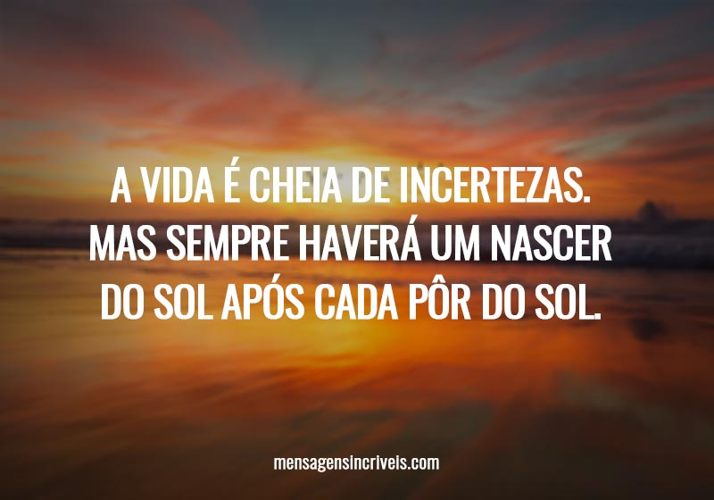 A vida é cheia de incertezas. Mas sempre haverá um nascer do sol após cada pôr do sol.