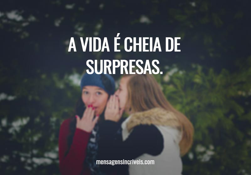 A vida é cheia de surpresas.