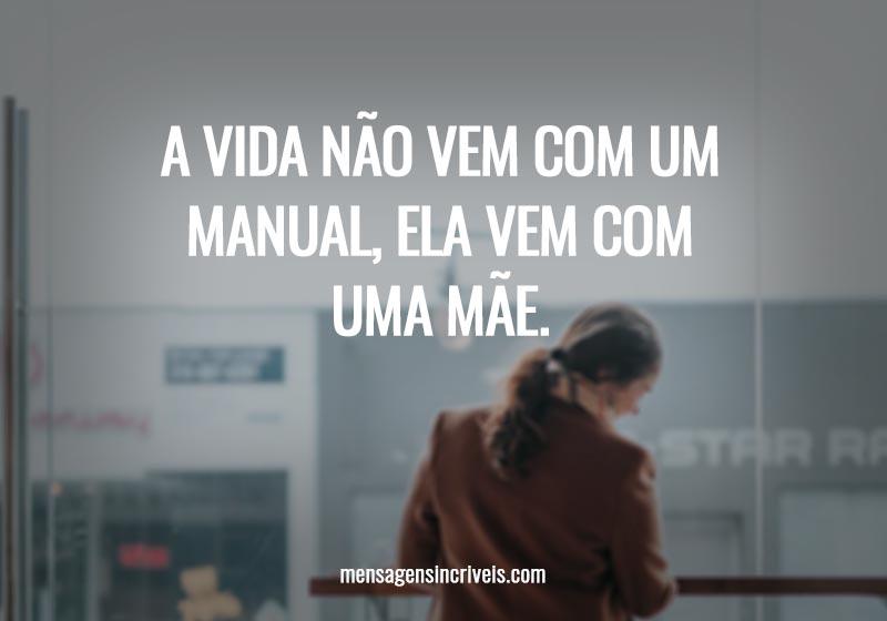 A vida não vem com um manual, ela vem com uma mãe.