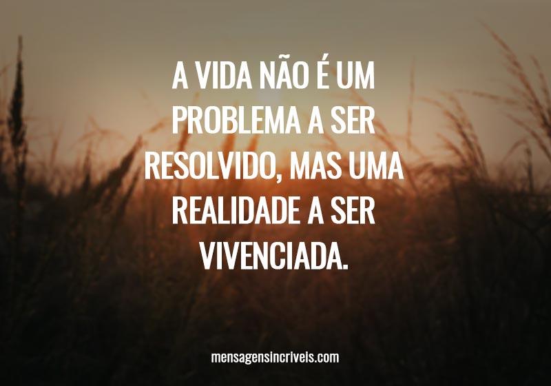 A vida não é um problema a ser resolvido, mas uma realidade a ser vivenciada.